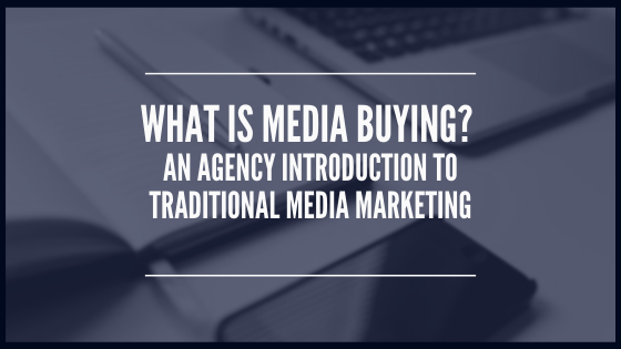 What is Media Buying? An Agency Introduction to Traditional Media Marketing