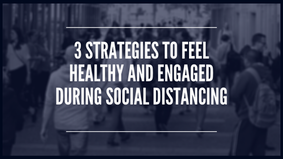 3 Strategies to Feel Healthy and Engaged During Social Distancing