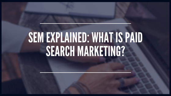 SEM Explained: What is Paid Search Marketing?
