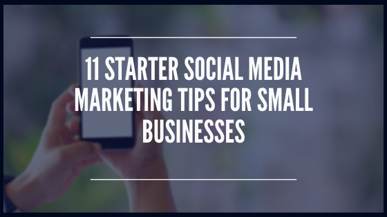 11 Starter Social Media Marketing Tips For Small Businesses